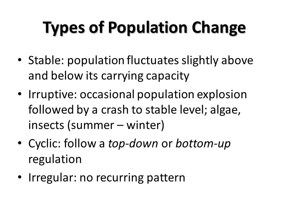 Types of Population Change Stable: population fluctuates slightly above and below its carrying capacity Irruptive: occasional population explosion fol