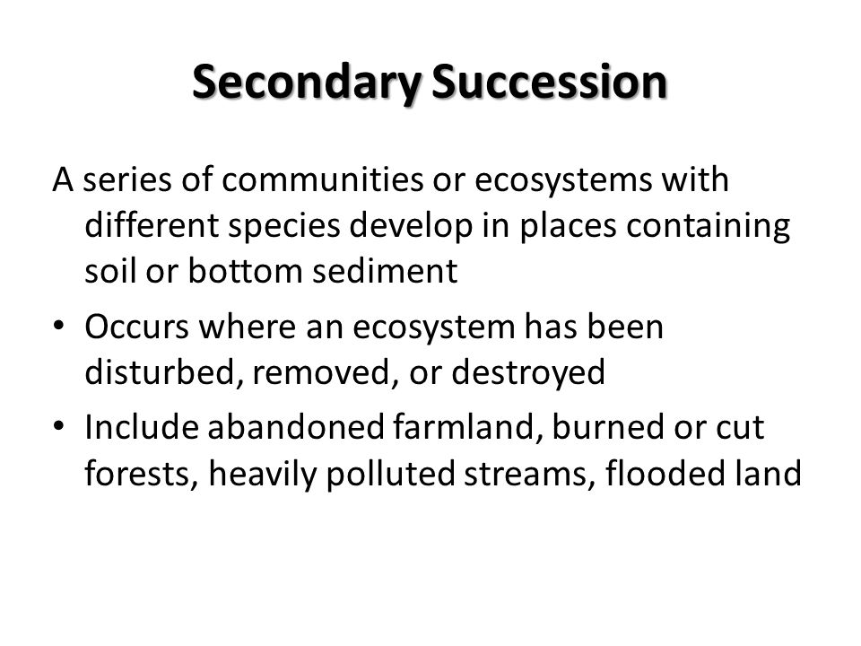 Secondary Succession A series of communities or ecosystems with different species develop in places containing soil or bottom sediment Occurs where an