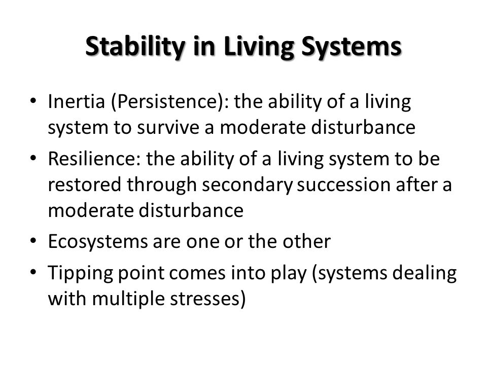 Stability in Living Systems Inertia (Persistence): the ability of a living system to survive a moderate disturbance Resilience: the ability of a livin