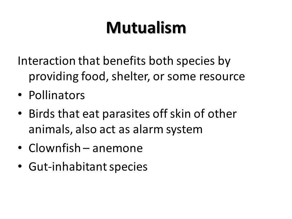 Mutualism Interaction that benefits both species by providing food, shelter, or some resource Pollinators Birds that eat parasites off skin of other a
