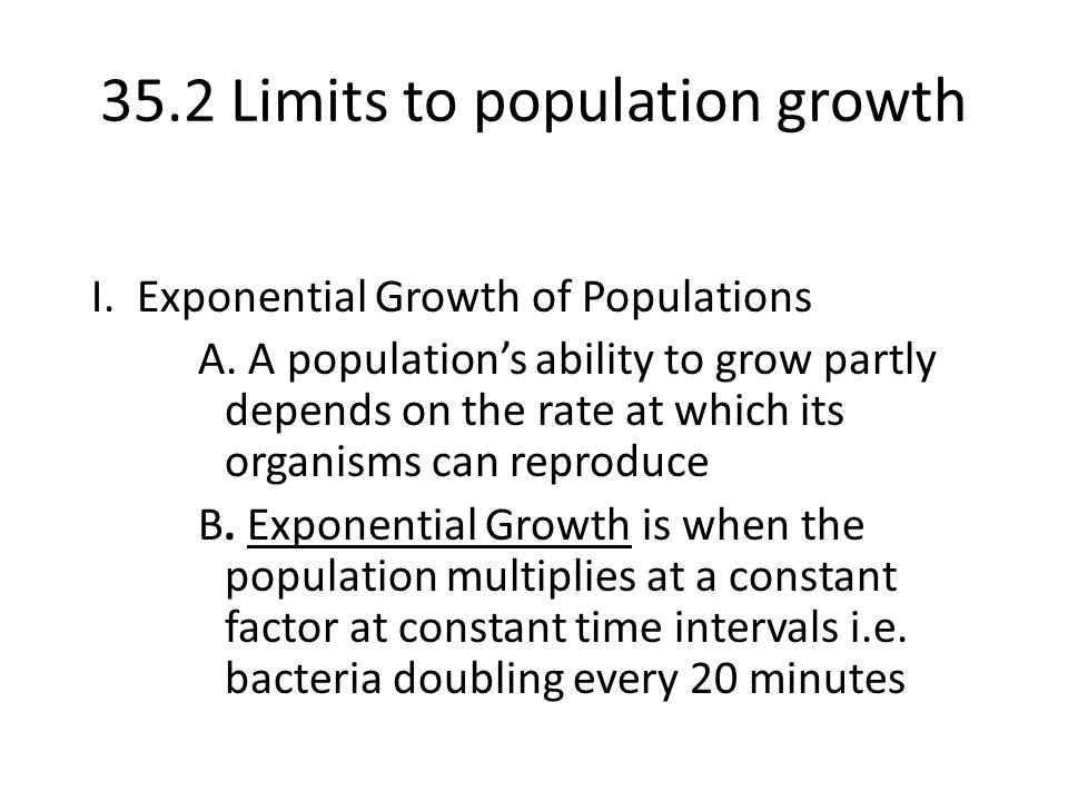 35.2 Limits to population growth I. Exponential Growth of Populations A. A population's ability to grow partly depends on the rate at which its organi