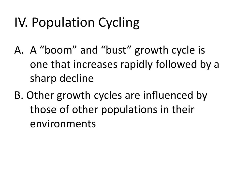 "IV. Population Cycling A.A ""boom"" and ""bust"" growth cycle is one that increases rapidly followed by a sharp decline B. Other growth cycles are influen"