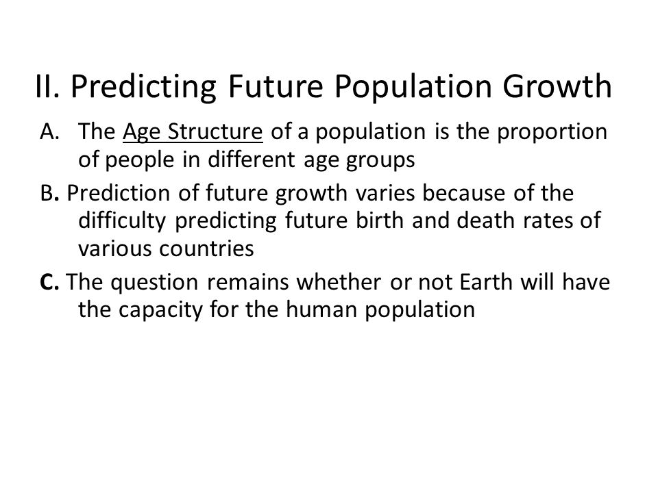 II. Predicting Future Population Growth A.The Age Structure of a population is the proportion of people in different age groups B. Prediction of futur