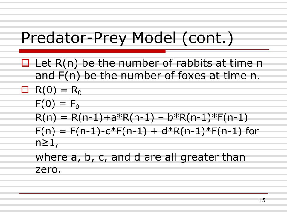 15 Predator-Prey Model (cont.)  Let R(n) be the number of rabbits at time n and F(n) be the number of foxes at time n.