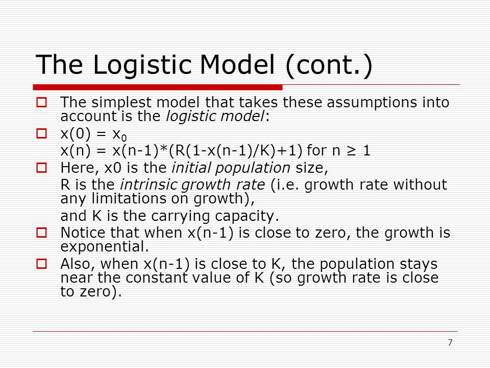 7 The Logistic Model (cont.)  The simplest model that takes these assumptions into account is the logistic model:  x(0) = x 0 x(n) = x(n-1)*(R(1-x(n-1)/K)+1) for n ≥ 1  Here, x0 is the initial population size, R is the intrinsic growth rate (i.e.