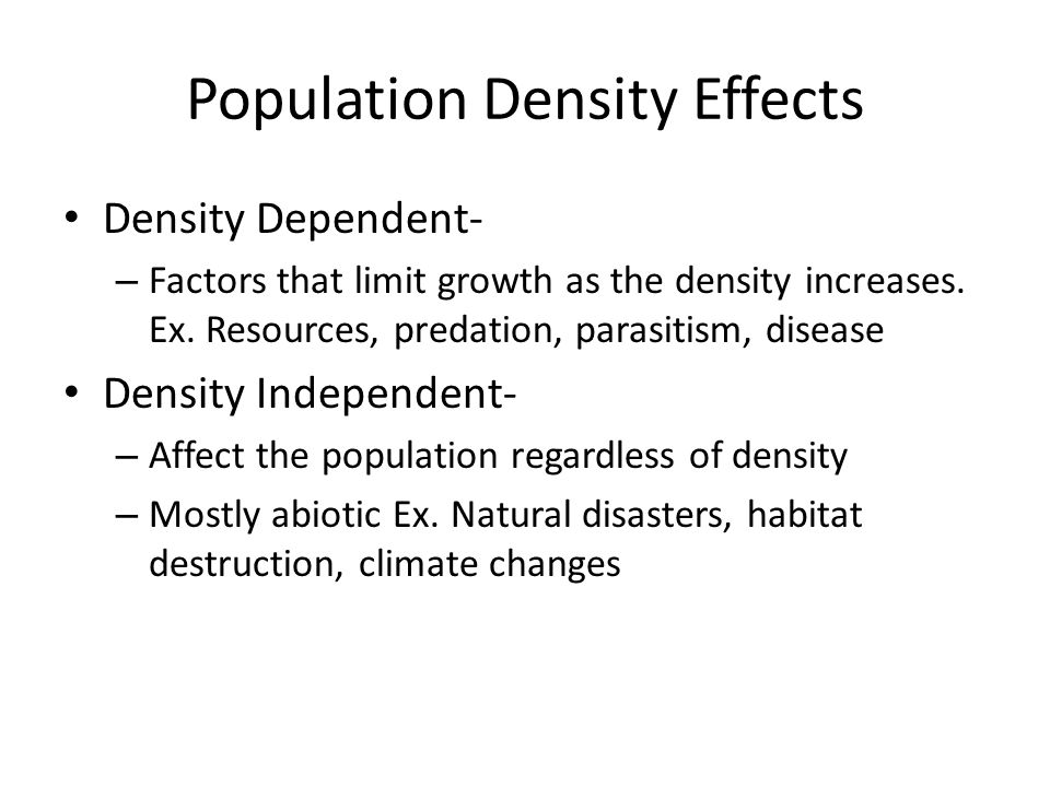 Population Density Effects Density Dependent- – Factors that limit growth as the density increases.