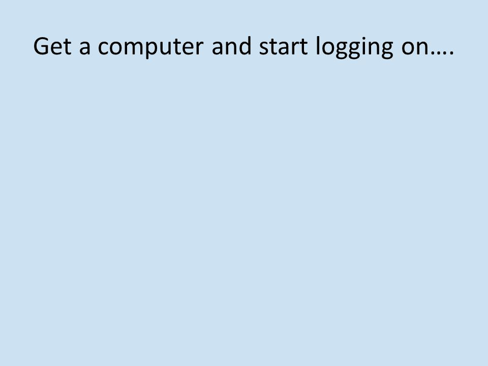 Get a computer and start logging on….