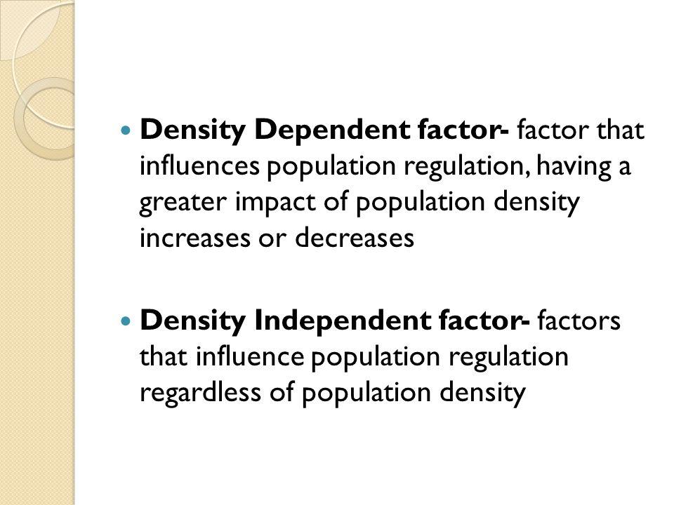 Density Dependent factor- factor that influences population regulation, having a greater impact of population density increases or decreases Density Independent factor- factors that influence population regulation regardless of population density
