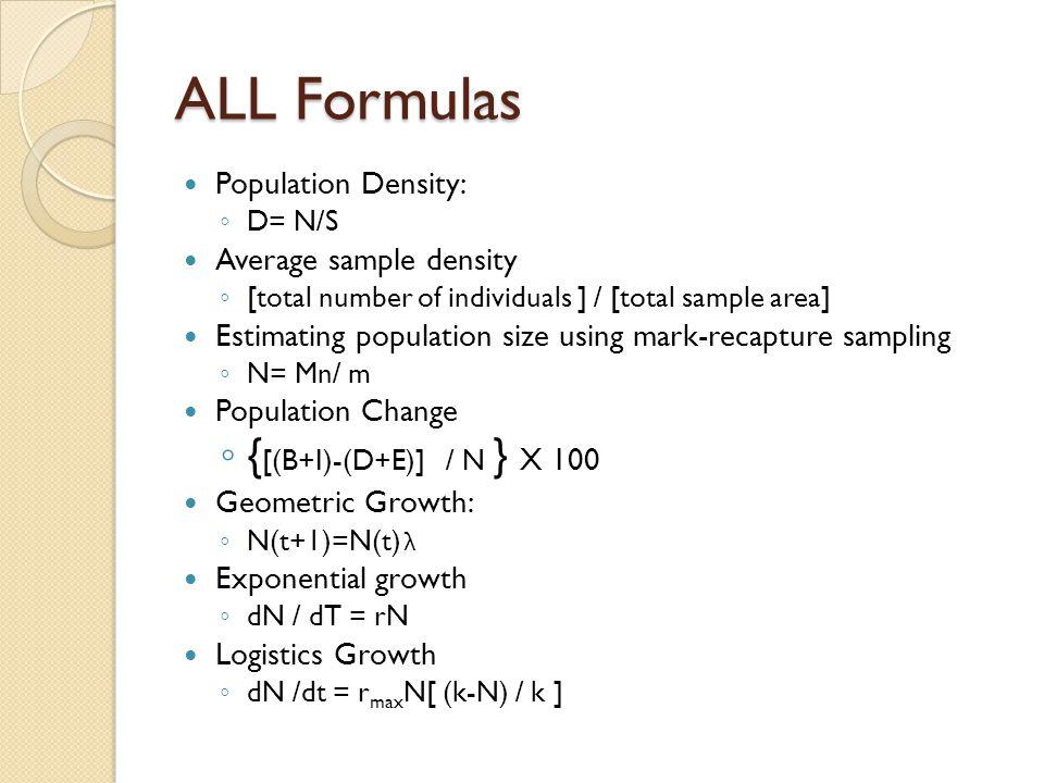 ALL Formulas Population Density: ◦ D= N/S Average sample density ◦ [total number of individuals ] / [total sample area] Estimating population size using mark-recapture sampling ◦ N= Mn/ m Population Change ◦ { [(B+I)-(D+E)] / N } X 100 Geometric Growth: ◦ N(t+1)=N(t) λ Exponential growth ◦ dN / dT = rN Logistics Growth ◦ dN /dt = r max N[ (k-N) / k ]