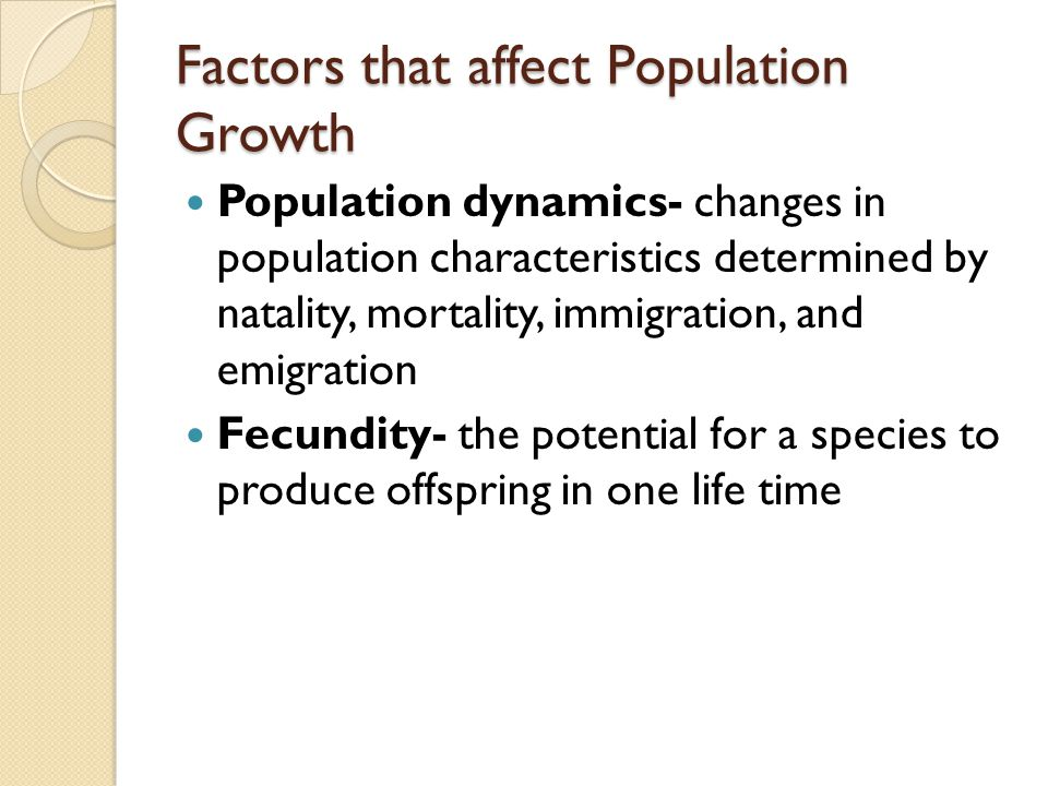 Factors that affect Population Growth Population dynamics- changes in population characteristics determined by natality, mortality, immigration, and emigration Fecundity- the potential for a species to produce offspring in one life time