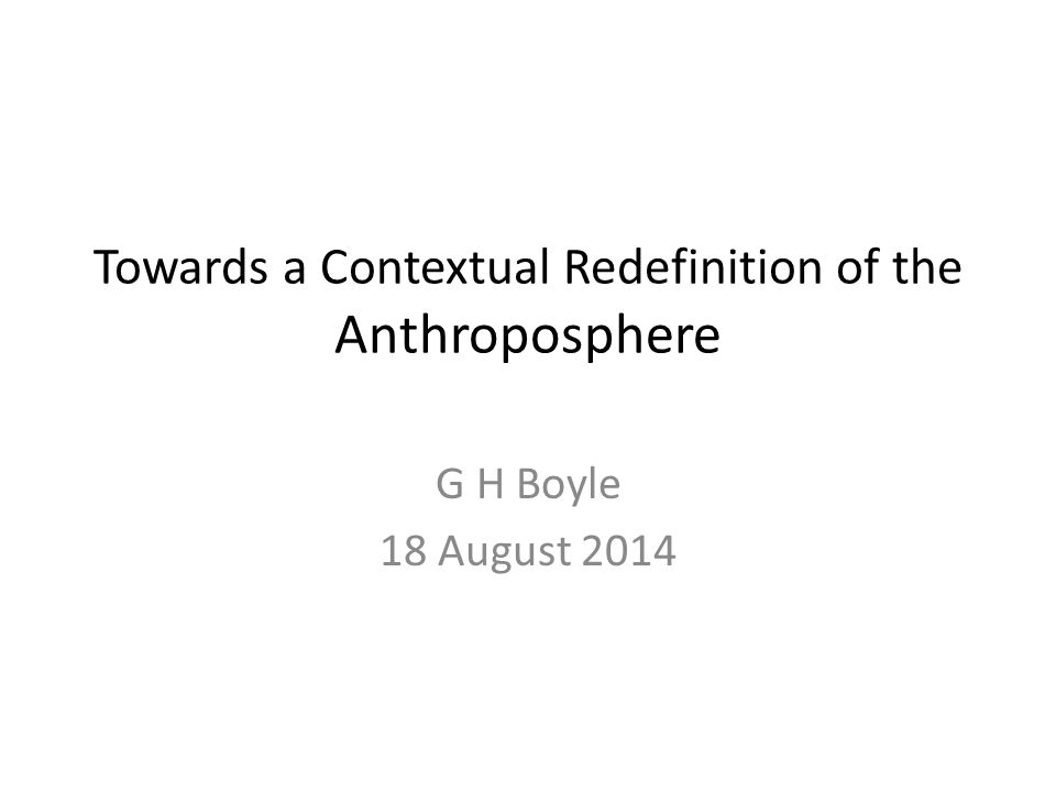 Towards a Contextual Redefinition of the Anthroposphere G H Boyle 18 August 2014