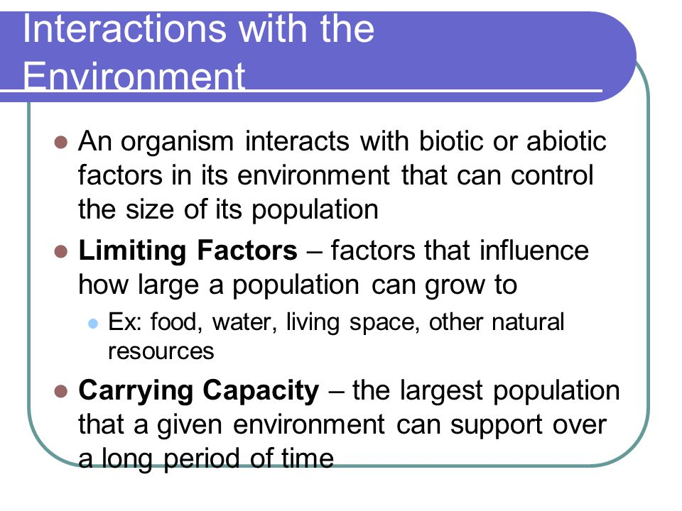 Interactions with the Environment An organism interacts with biotic or abiotic factors in its environment that can control the size of its population