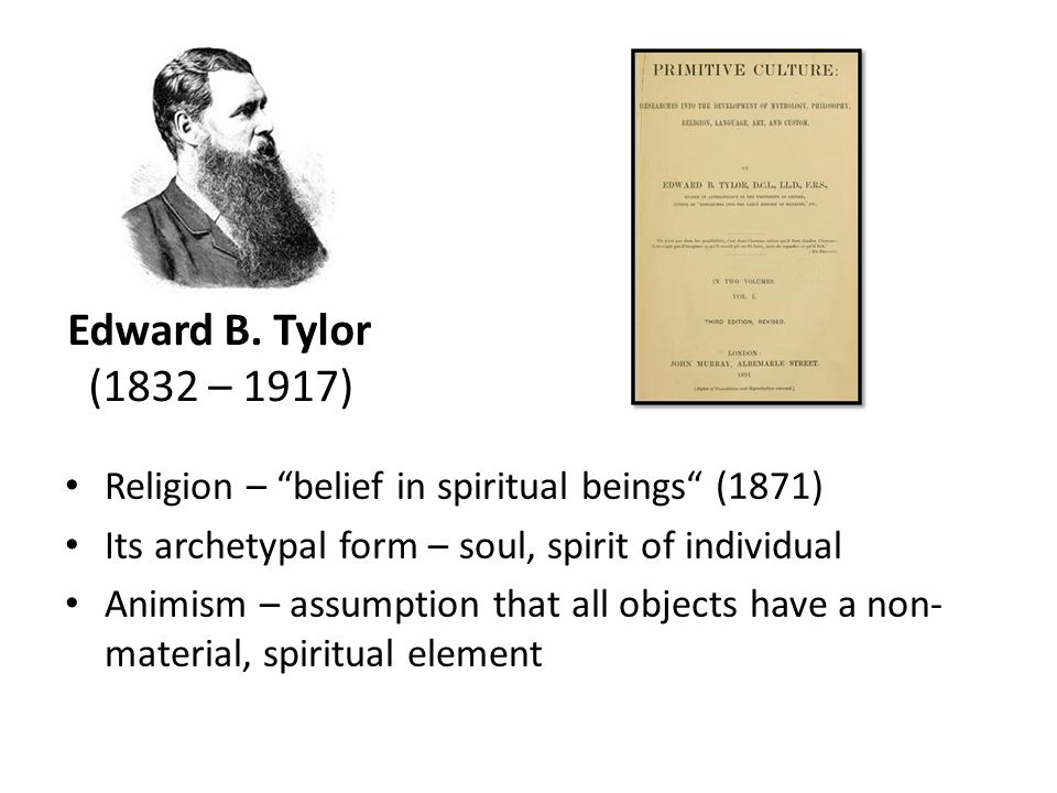 "Edward B. Tylor (1832 – 1917) Religion – ""belief in spiritual beings"" (1871) Its archetypal form – soul, spirit of individual Animism – assumption tha"