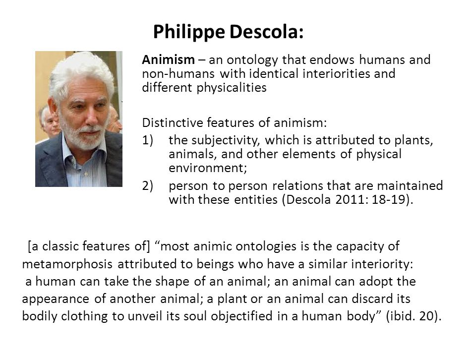 Philippe Descola: Animism – an ontology that endows humans and non-humans with identical interiorities and different physicalities Distinctive features of animism: 1)the subjectivity, which is attributed to plants, animals, and other elements of physical environment; 2)person to person relations that are maintained with these entities (Descola 2011: 18-19).