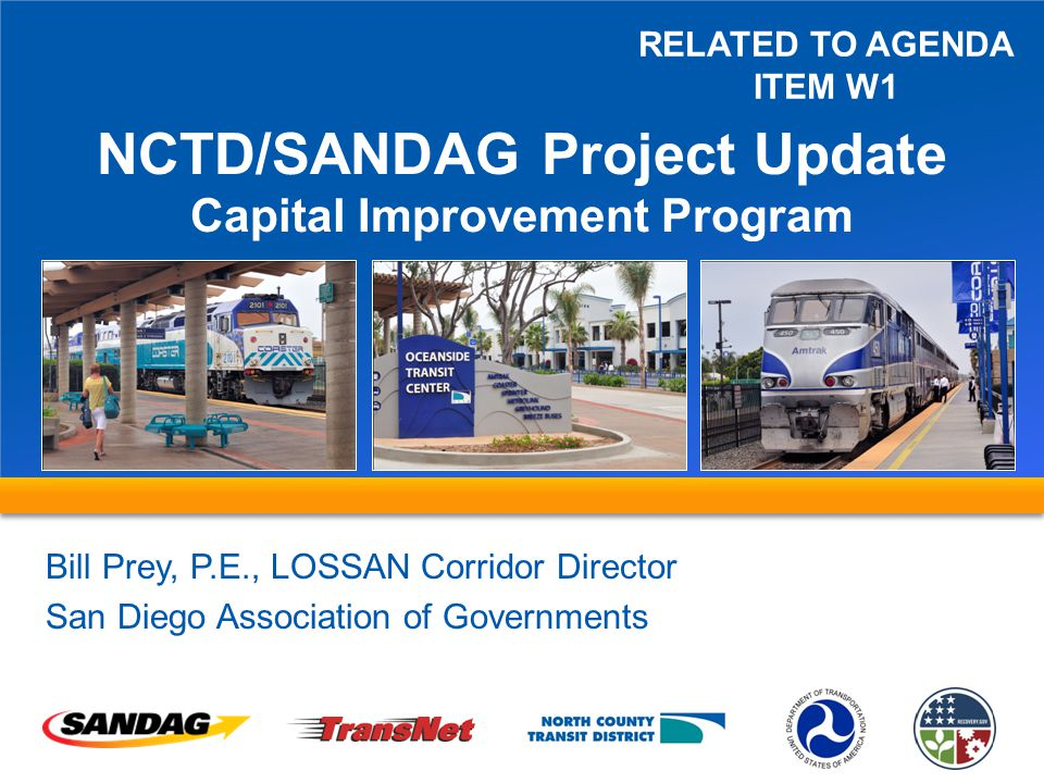 NCTD/SANDAG Project Update Capital Improvement Program Bill Prey, P.E., LOSSAN Corridor Director San Diego Association of Governments RELATED TO AGENDA ITEM W1