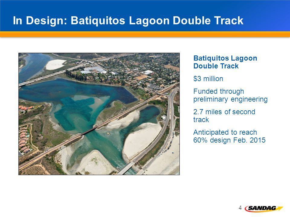In Design: Batiquitos Lagoon Double Track 4 Batiquitos Lagoon Double Track $3 million Funded through preliminary engineering 2.7 miles of second track Anticipated to reach 60% design Feb.