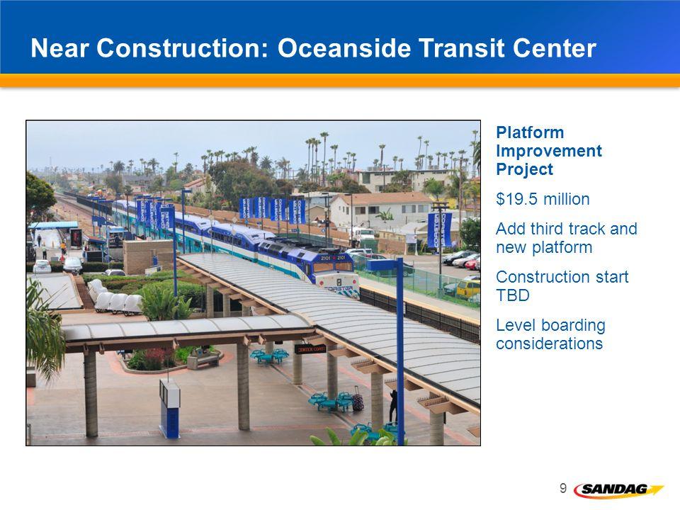 Near Construction: Oceanside Transit Center 9 Platform Improvement Project $19.5 million Add third track and new platform Construction start TBD Level boarding considerations Oceanside Transit Center