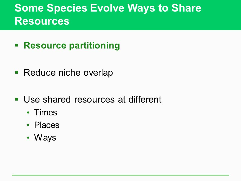 Some Species Evolve Ways to Share Resources  Resource partitioning  Reduce niche overlap  Use shared resources at different Times Places Ways