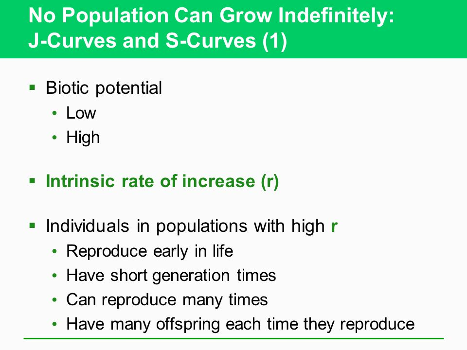 No Population Can Grow Indefinitely: J-Curves and S-Curves (1)  Biotic potential Low High  Intrinsic rate of increase (r)  Individuals in populations with high r Reproduce early in life Have short generation times Can reproduce many times Have many offspring each time they reproduce
