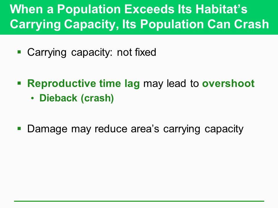 When a Population Exceeds Its Habitat's Carrying Capacity, Its Population Can Crash  Carrying capacity: not fixed  Reproductive time lag may lead to overshoot Dieback (crash)  Damage may reduce area's carrying capacity