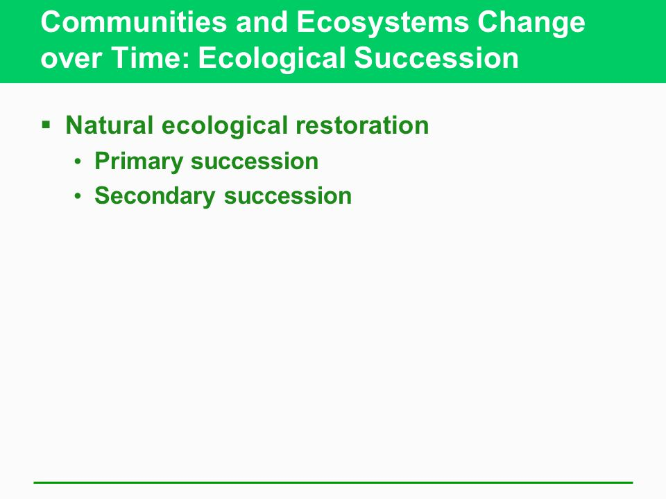 Communities and Ecosystems Change over Time: Ecological Succession  Natural ecological restoration Primary succession Secondary succession