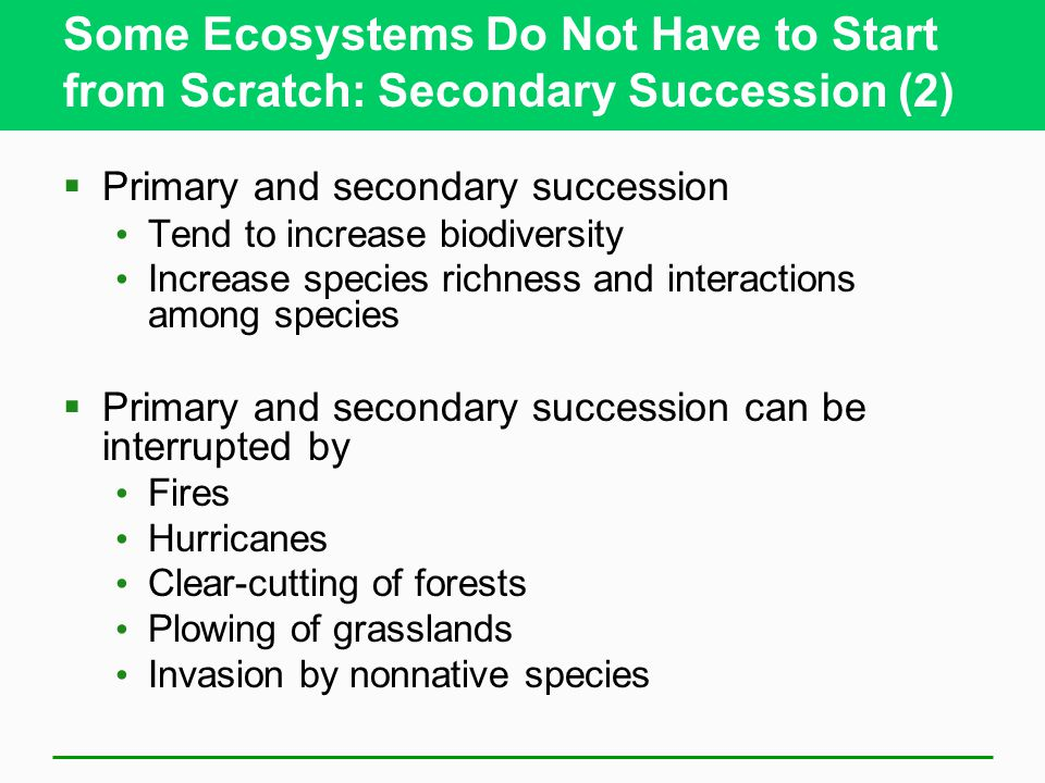 Some Ecosystems Do Not Have to Start from Scratch: Secondary Succession (2)  Primary and secondary succession Tend to increase biodiversity Increase species richness and interactions among species  Primary and secondary succession can be interrupted by Fires Hurricanes Clear-cutting of forests Plowing of grasslands Invasion by nonnative species