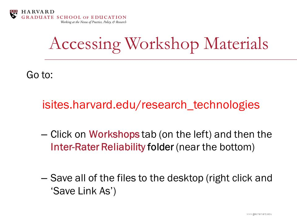 www.gse.harvard.edu Accessing Workshop Materials Go to: isites.harvard.edu/research_technologies – Click on Workshops tab (on the left) and then the Inter-Rater Reliability folder (near the bottom) – Save all of the files to the desktop (right click and 'Save Link As')