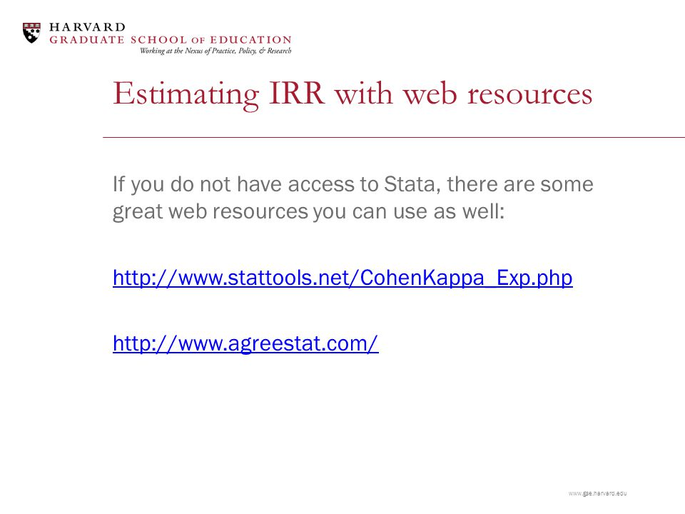 www.gse.harvard.edu Estimating IRR with web resources If you do not have access to Stata, there are some great web resources you can use as well: http://www.stattools.net/CohenKappa_Exp.php http://www.agreestat.com/