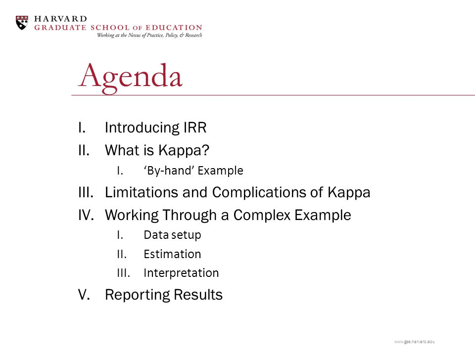www.gse.harvard.edu Agenda I.Introducing IRR II.What is Kappa? I.'By-hand' Example III.Limitations and Complications of Kappa IV.Working Through a Com