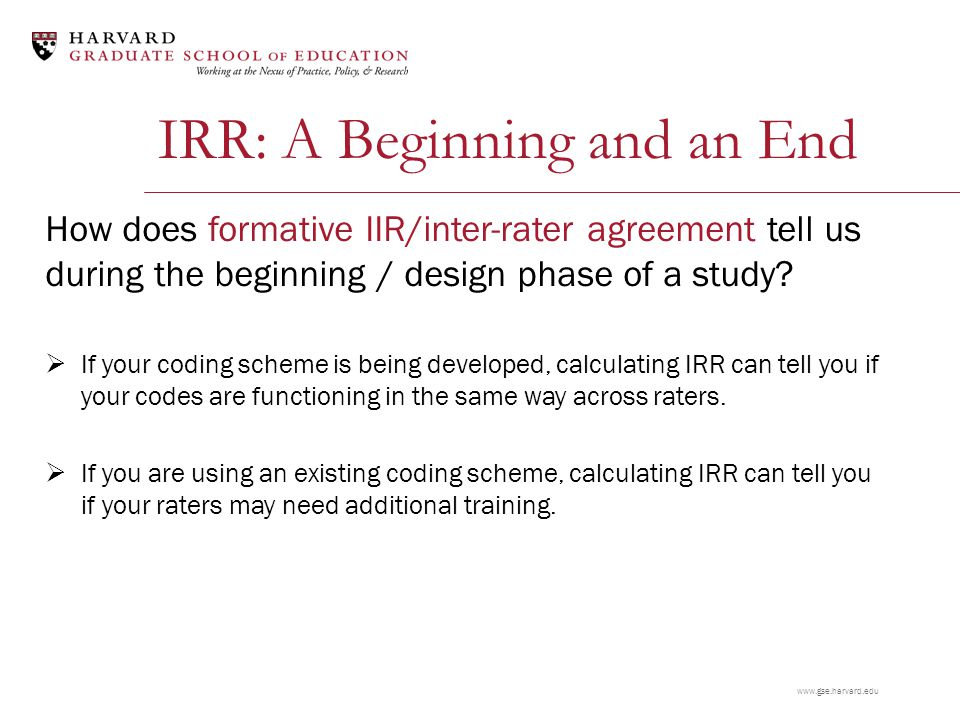 www.gse.harvard.edu IRR: A Beginning How does formative IIR/inter-rater agreement tell us during the beginning / design phase of a study.