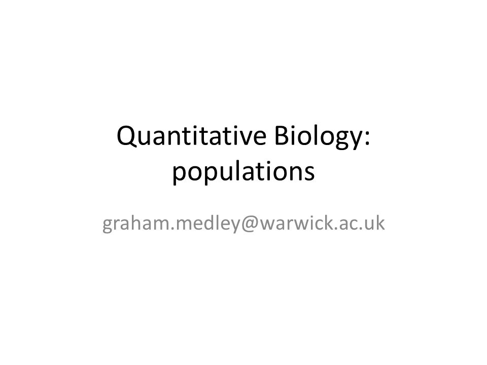 Quantitative Biology: populations graham.medley@warwick.ac.uk