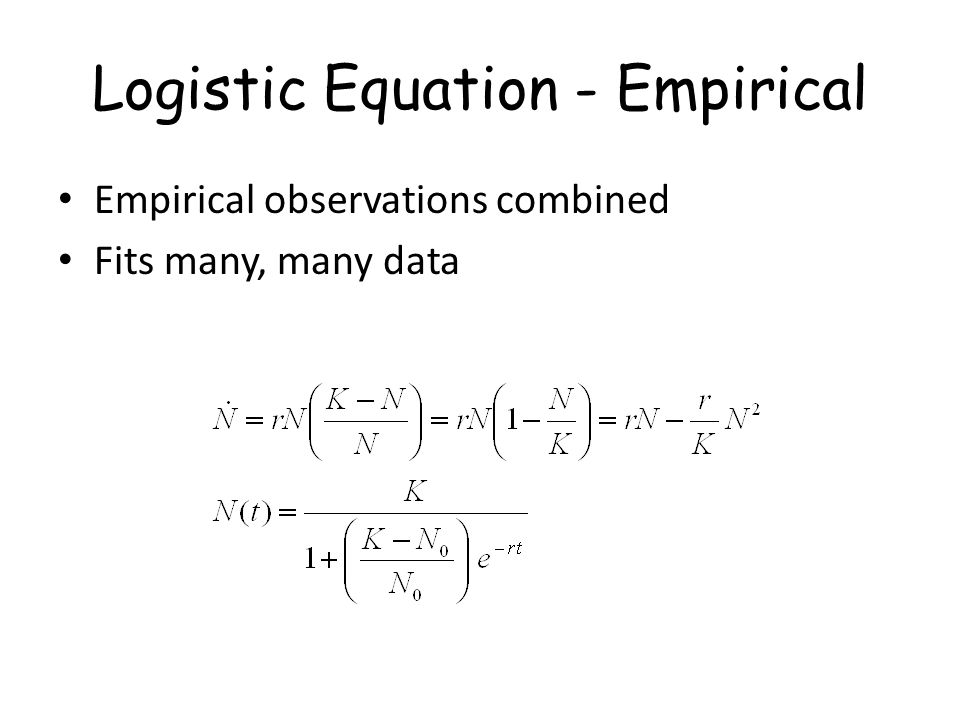 Logistic Equation - Empirical Empirical observations combined Fits many, many data
