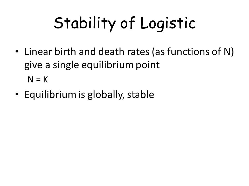 Stability of Logistic Linear birth and death rates (as functions of N) give a single equilibrium point N = K Equilibrium is globally, stable