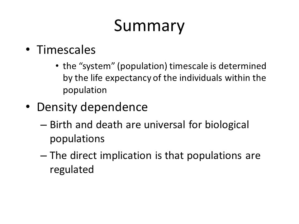 """Summary Timescales the """"system"""" (population) timescale is determined by the life expectancy of the individuals within the population Density dependenc"""