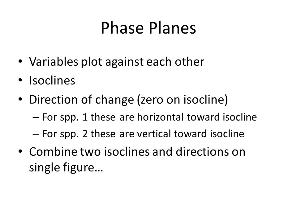 Phase Planes Variables plot against each other Isoclines Direction of change (zero on isocline) – For spp. 1 these are horizontal toward isocline – Fo