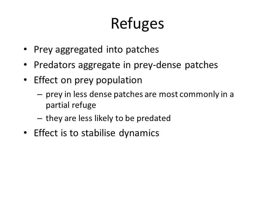 Refuges Prey aggregated into patches Predators aggregate in prey-dense patches Effect on prey population – prey in less dense patches are most commonl