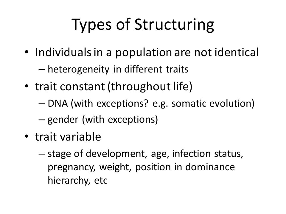 Types of Structuring Individuals in a population are not identical – heterogeneity in different traits trait constant (throughout life) – DNA (with ex
