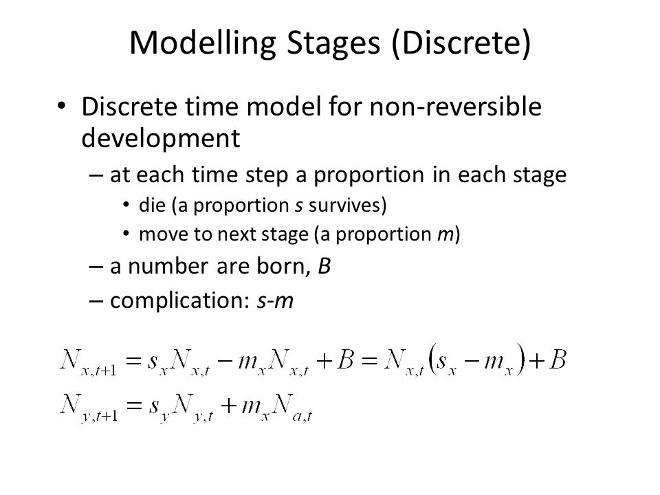 Modelling Stages (Discrete) Discrete time model for non-reversible development – at each time step a proportion in each stage die (a proportion s surv