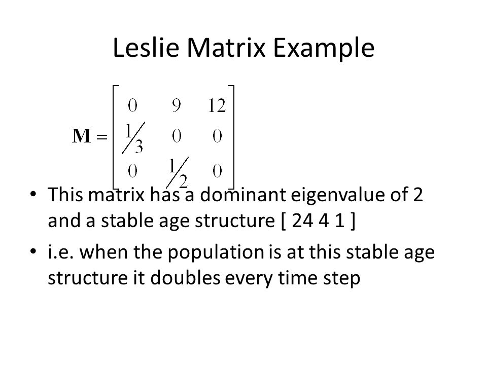 Leslie Matrix Example This matrix has a dominant eigenvalue of 2 and a stable age structure [ 24 4 1 ] i.e. when the population is at this stable age