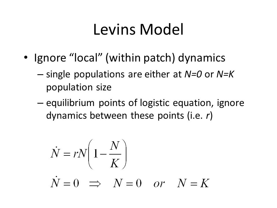 """Levins Model Ignore """"local"""" (within patch) dynamics – single populations are either at N=0 or N=K population size – equilibrium points of logistic equ"""