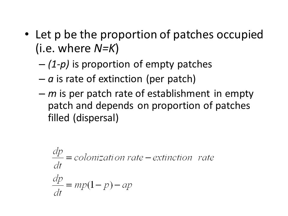 Let p be the proportion of patches occupied (i.e. where N=K) – (1-p) is proportion of empty patches – a is rate of extinction (per patch) – m is per p