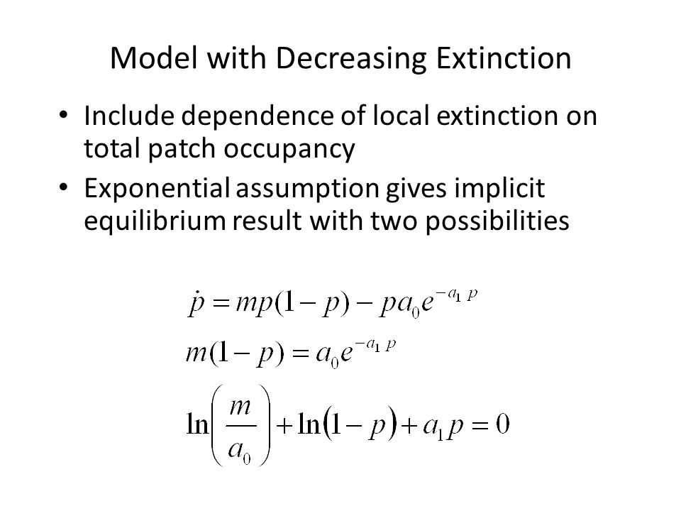 Model with Decreasing Extinction Include dependence of local extinction on total patch occupancy Exponential assumption gives implicit equilibrium res