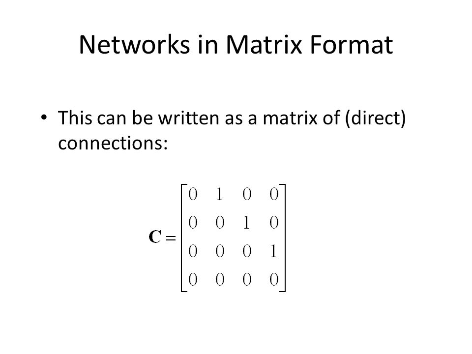 Networks in Matrix Format This can be written as a matrix of (direct) connections: