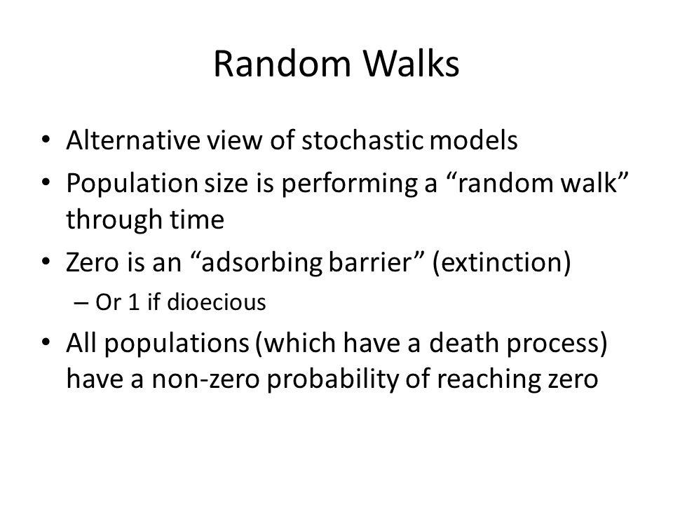 "Random Walks Alternative view of stochastic models Population size is performing a ""random walk"" through time Zero is an ""adsorbing barrier"" (extincti"