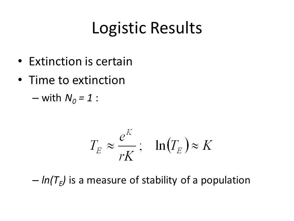 Logistic Results Extinction is certain Time to extinction – with N 0 = 1 : – ln(T E ) is a measure of stability of a population