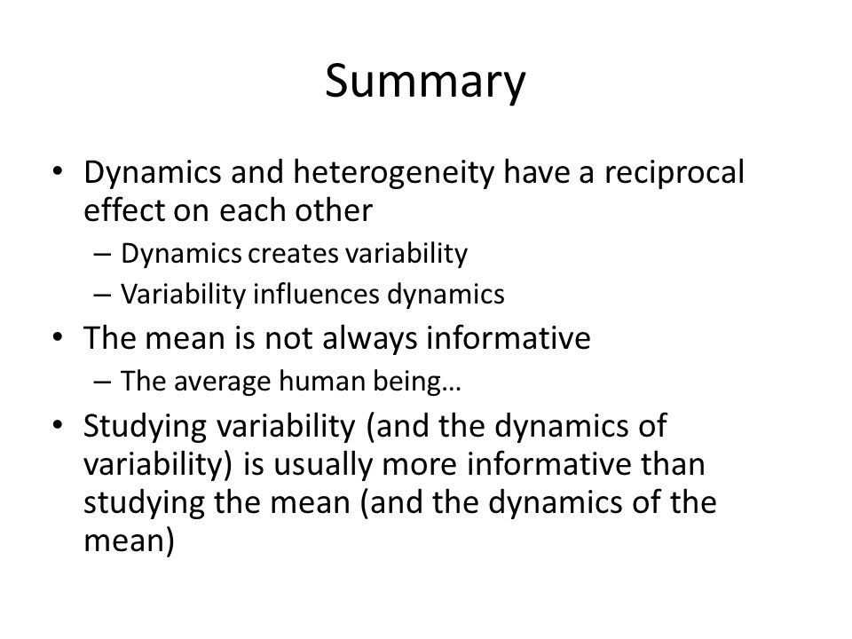 Summary Dynamics and heterogeneity have a reciprocal effect on each other – Dynamics creates variability – Variability influences dynamics The mean is