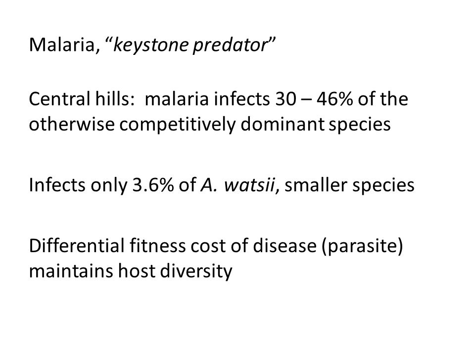 "Malaria, ""keystone predator"" Central hills: malaria infects 30 – 46% of the otherwise competitively dominant species Infects only 3.6% of A. watsii, s"