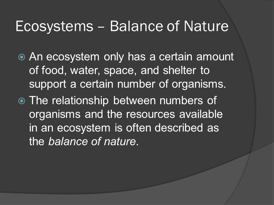 Ecosystems – Balance of Nature  An ecosystem only has a certain amount of food, water, space, and shelter to support a certain number of organisms. 