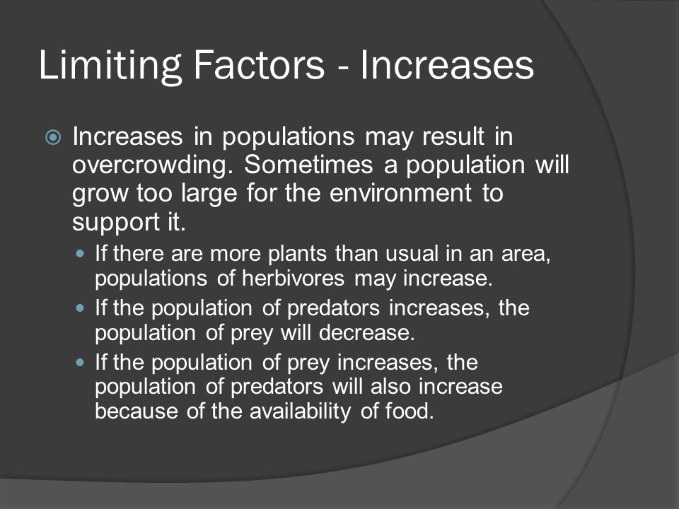 Limiting Factors - Increases  Increases in populations may result in overcrowding. Sometimes a population will grow too large for the environment to