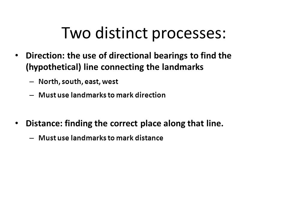 Two distinct processes: Direction: the use of directional bearings to find the (hypothetical) line connecting the landmarks – North, south, east, west – Must use landmarks to mark direction Distance: finding the correct place along that line.